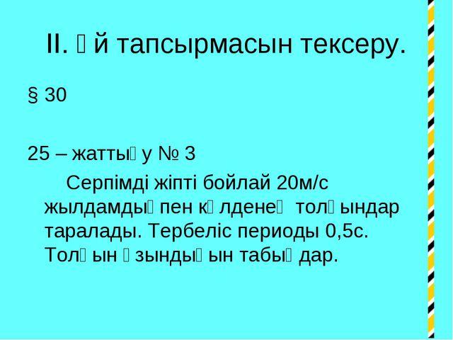 ІІ. Үй тапсырмасын тексеру. § 30 25 – жаттығу № 3 Серпімді жіпті бойлай 20м/с...