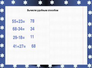 Вычисли удобным способом 55+23= 68-34= 29-18= 41+27= 78 34 11 68