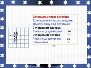 36 21 + 57 Записываем числа в столбик Единицы пишу под единицами Десятки пиш