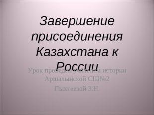 Завершение присоединения Казахстана к России Урок проведен учителем истории А