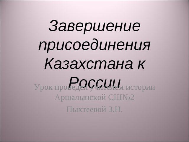 Завершение присоединения Казахстана к России Урок проведен учителем истории А...
