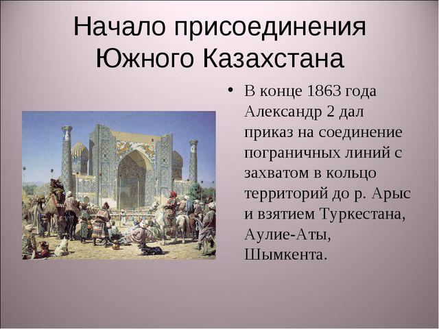 Начало присоединения Южного Казахстана В конце 1863 года Александр 2 дал прик...