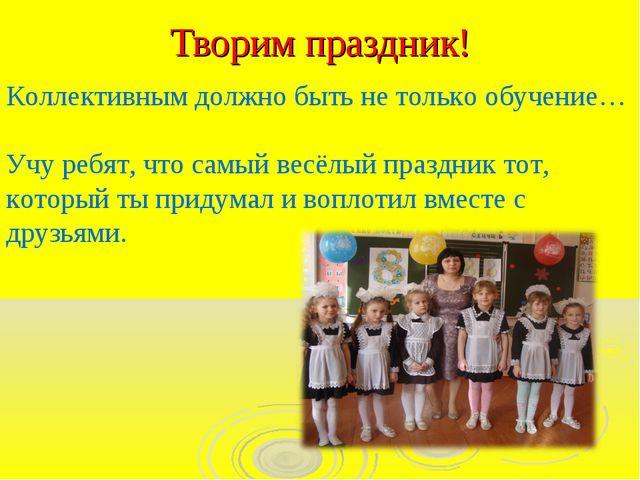 Творим праздник! Коллективным должно быть не только обучение… Учу ребят, что...