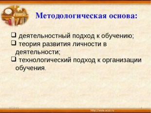 * * Методологическая основа: деятельностный подход к обучению; теория развити