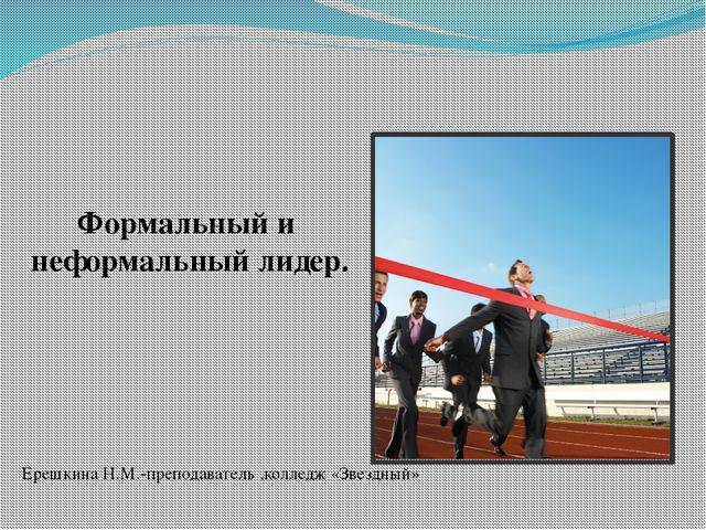 Формальный и неформальный лидер. Ерешкина Н.М.-преподаватель ,колледж «Звездн...