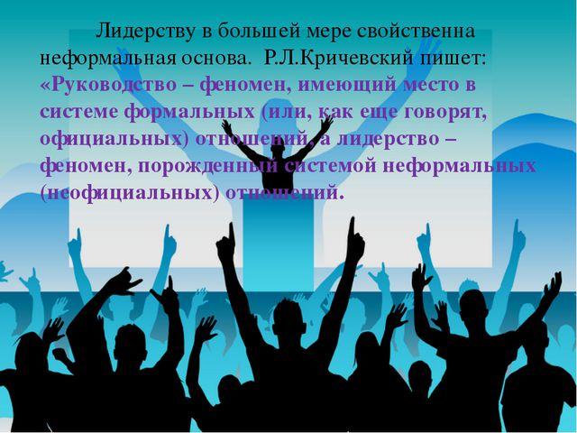 Лидерству в большей мере свойственна неформальная основа. Р.Л.Кричевский пиш...