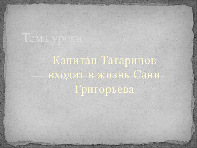 Капитан Татаринов входит в жизнь Сани Григорьева Тема урока