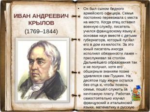 ИВАН АНДРЕЕВИЧ КРЫЛОВ (1769–1844) Он был сыном бедного армейского офицера. Се