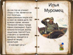 Илья Муромец До сих пор не утихают споры о том, является ли этот богатырь вым