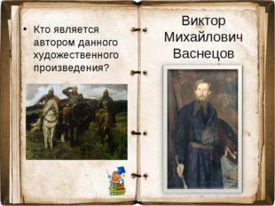 Кто является автором данного художественного произведения? Виктор Михайлович