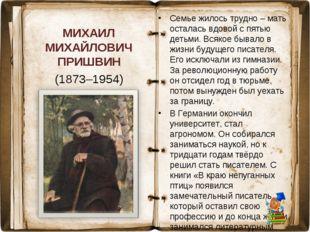 МИХАИЛ МИХАЙЛОВИЧ ПРИШВИН (1873–1954) Семье жилось трудно – мать осталась вдо