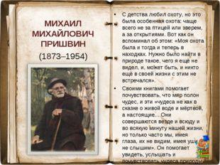 МИХАИЛ МИХАЙЛОВИЧ ПРИШВИН (1873–1954) С детства любил охоту, но это была особ