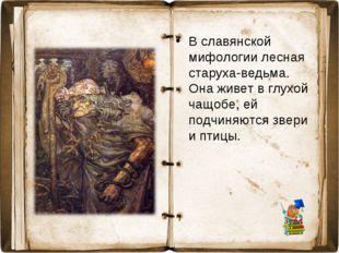 В славянской мифологии лесная старуха-ведьма. Она живет в глухой чащобе, ей п