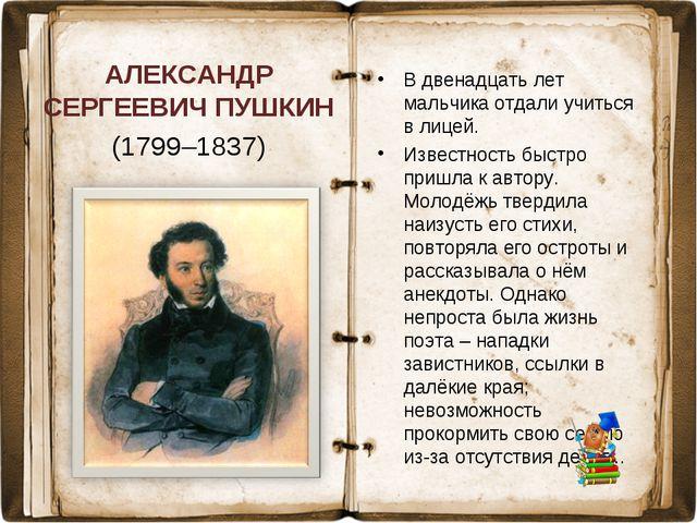 АЛЕКСАНДР СЕРГЕЕВИЧ ПУШКИН (1799–1837) В двенадцать лет мальчика отдали учить...