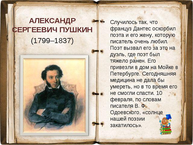 АЛЕКСАНДР СЕРГЕЕВИЧ ПУШКИН (1799–1837) Случилось так, что француз Дантес оско...