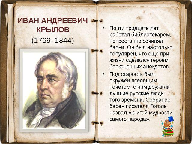 ИВАН АНДРЕЕВИЧ КРЫЛОВ (1769–1844) Почти тридцать лет работая библиотекарем, н...
