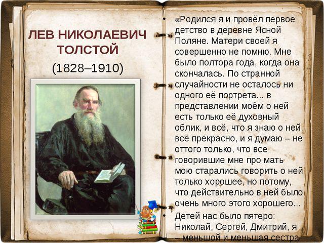 ЛЕВ НИКОЛАЕВИЧ ТОЛСТОЙ (1828–1910) «Родился я и провёл первое детство в дерев...