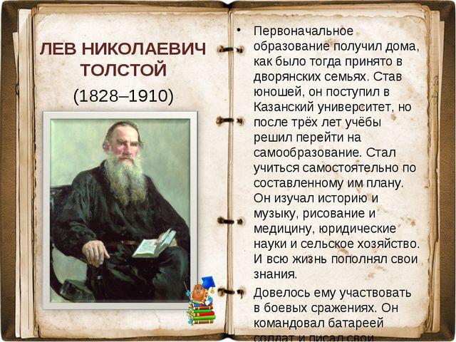 ЛЕВ НИКОЛАЕВИЧ ТОЛСТОЙ (1828–1910) Первоначальное образование получил дома, к...