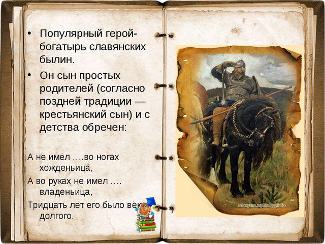 Популярный герой-богатырь славянских былин. Он сын простых родителей (согласн...