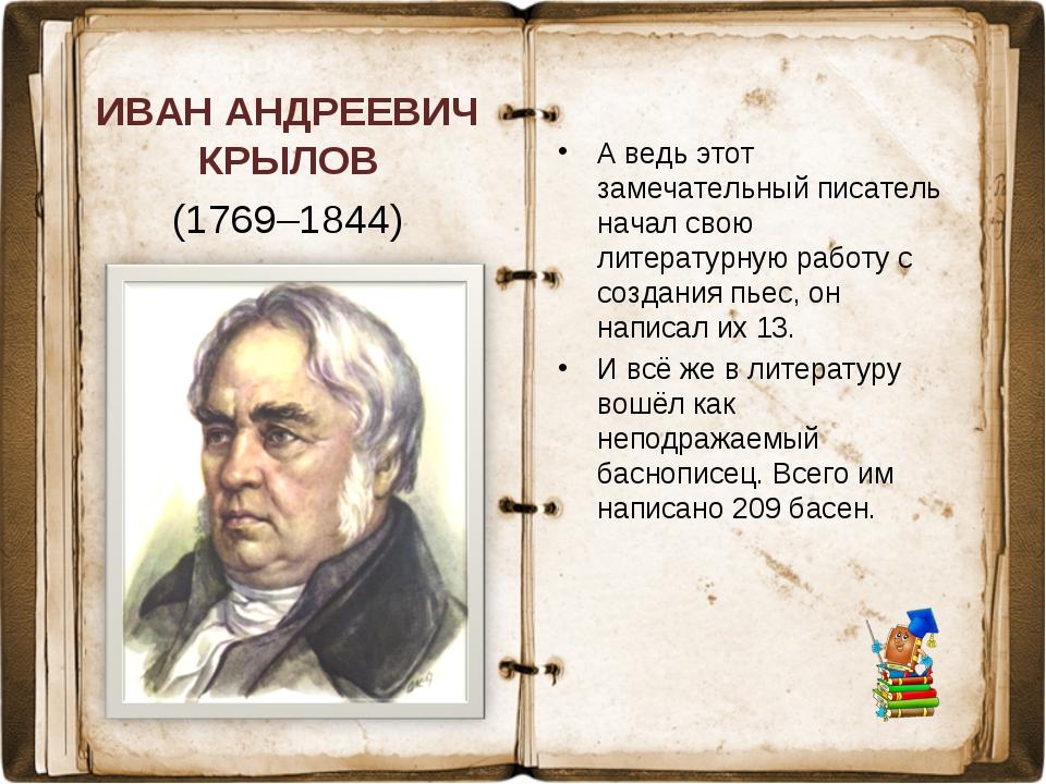ИВАН АНДРЕЕВИЧ КРЫЛОВ (1769–1844) А ведь этот замечательный писатель начал св...