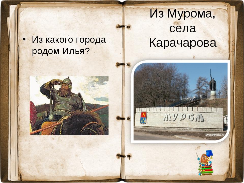 Из Мурома, села Карачарова Из какого города родом Илья?