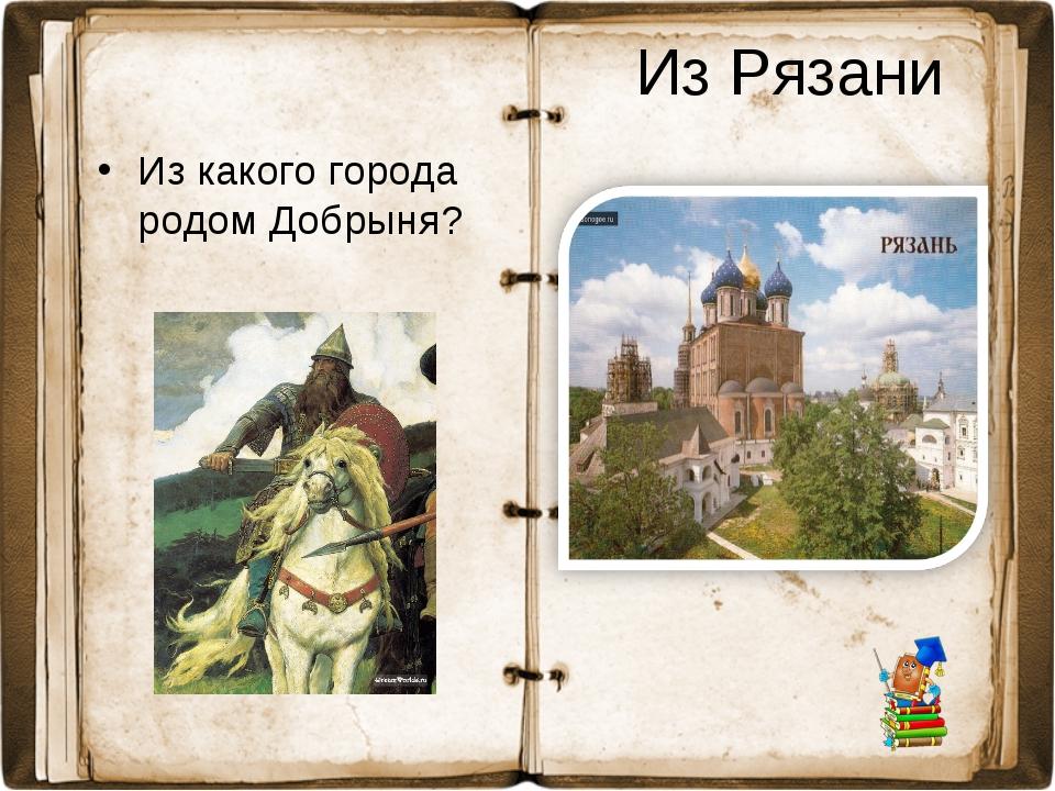 Из Рязани Из какого города родом Добрыня?