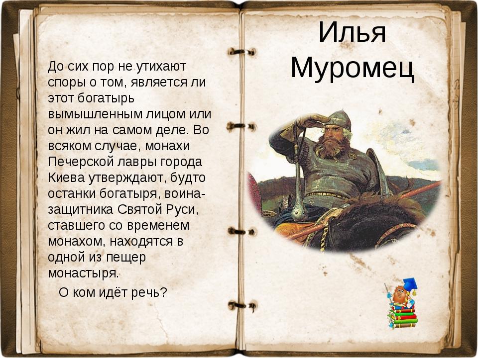 Илья Муромец До сих пор не утихают споры о том, является ли этот богатырь вым...