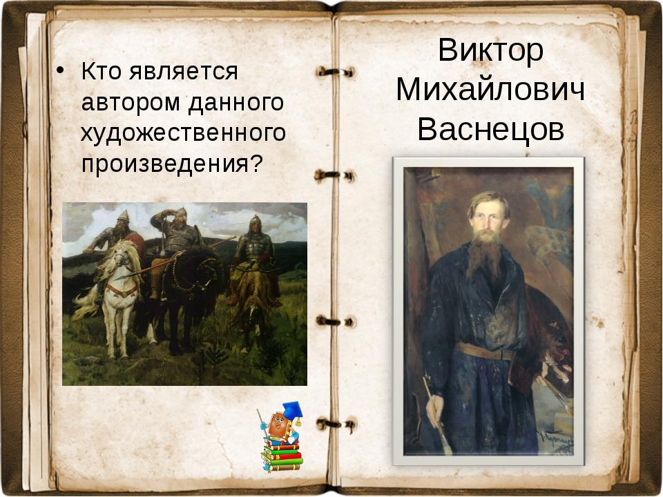 Кто является автором данного художественного произведения? Виктор Михайлович...