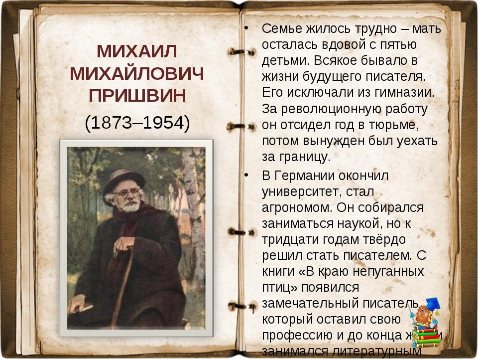 МИХАИЛ МИХАЙЛОВИЧ ПРИШВИН (1873–1954) Семье жилось трудно – мать осталась вдо...