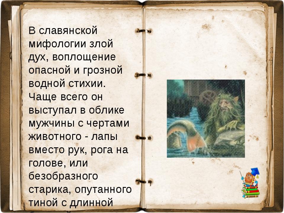 В славянской мифологии злой дух, воплощение опасной и грозной водной стихии....