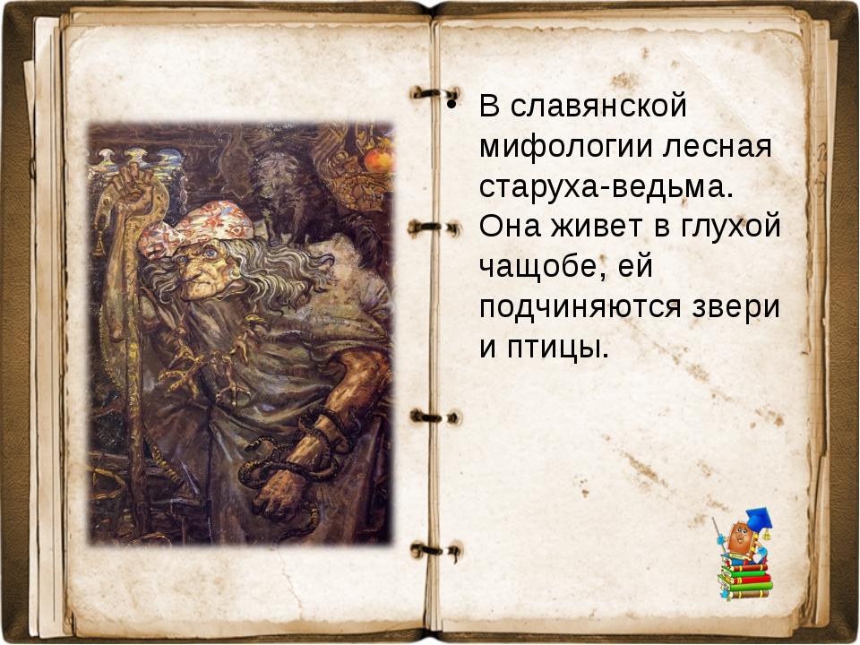 В славянской мифологии лесная старуха-ведьма. Она живет в глухой чащобе, ей п...