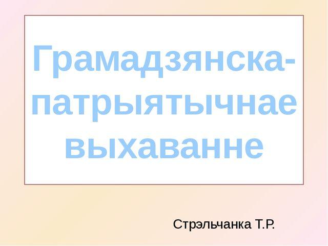 Грамадзянска-патрыятычнае выхаванне Стрэльчанка Т.Р.