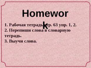 Homework 1. Рабочая тетрадь стр. 63 упр. 1, 2. 2. Перепиши слова в словарную