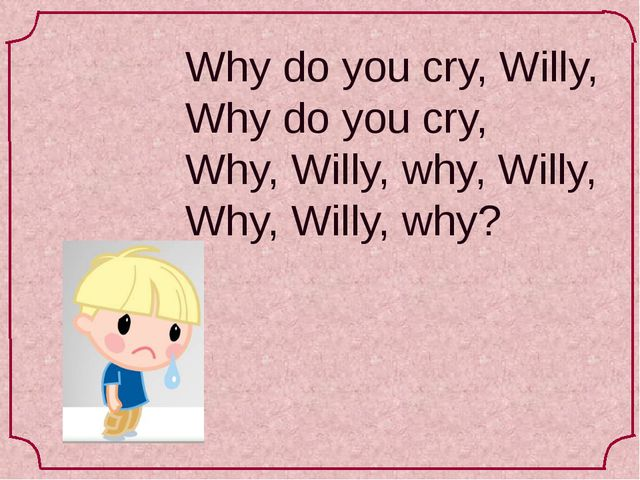 Why do you cry, Willy, Why do you cry, Why, Willy, why, Willy, Why, Willy, why?