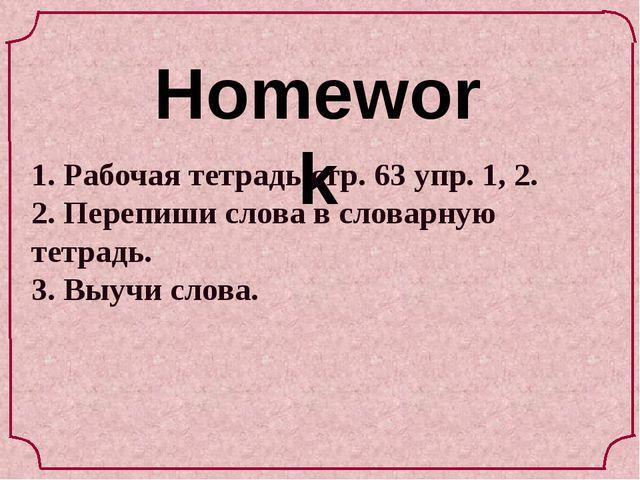 Homework 1. Рабочая тетрадь стр. 63 упр. 1, 2. 2. Перепиши слова в словарную...