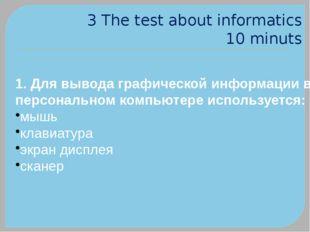 3 The test about informatics 10 minuts 1. Для вывода графической информации в