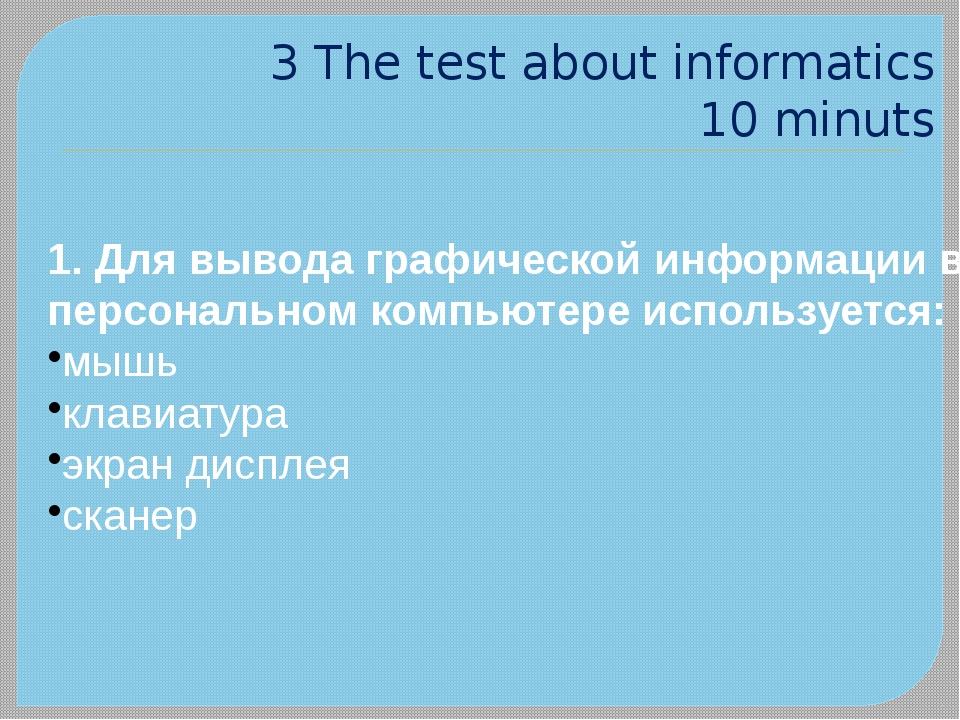 3 The test about informatics 10 minuts 1. Для вывода графической информации в...