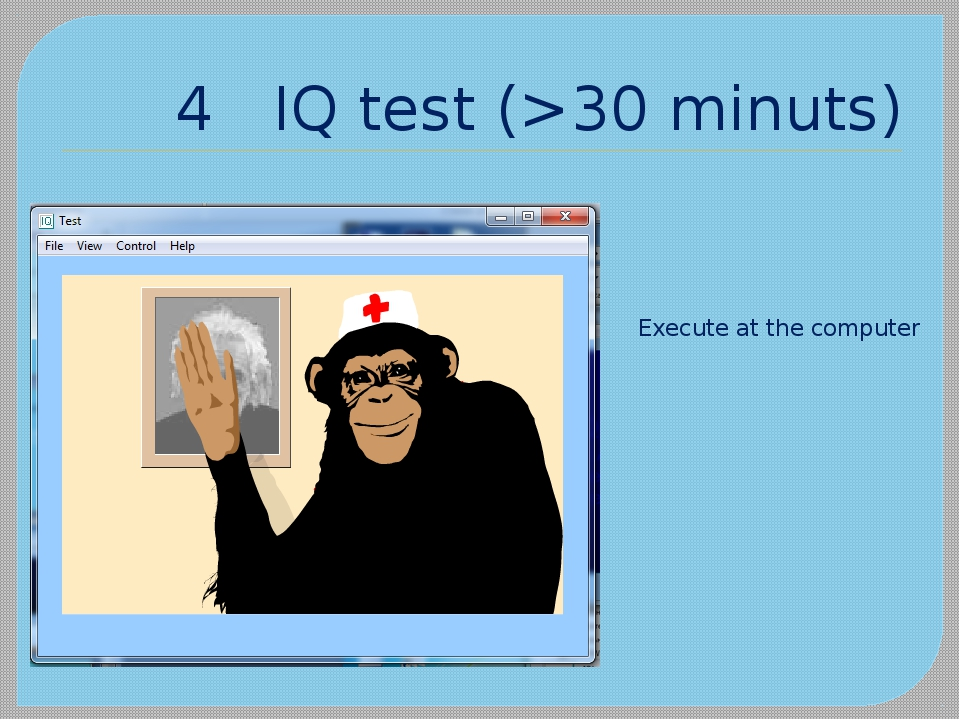 4 IQ test (>30 minuts) Execute at the computer