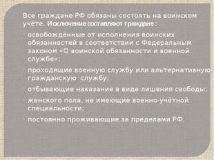 Все граждане РФ обязаны состоять на воинском учёте. Исключение составляют гра