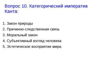 Вопрос 10. Категорический императив Канта: 1. Закон природы 2. Причинно-следс