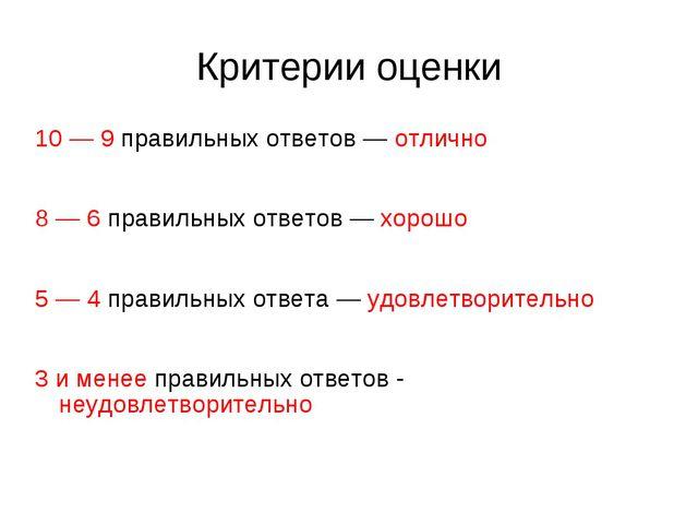 Критерии оценки 10 — 9 правильных ответов — отлично 8 — 6 правильных ответов...