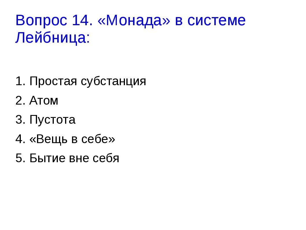 Вопрос 14. «Монада» в системе Лейбница: 1. Простая субстанция 2. Атом 3. Пуст...