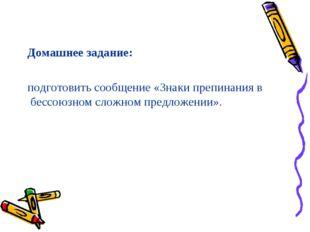 Домашнее задание: подготовить сообщение «Знаки препинания в бессоюзном сложн