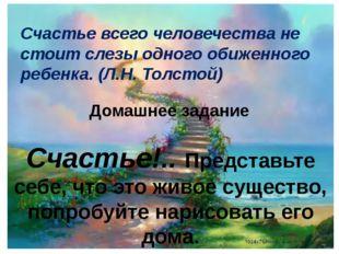 Счастье всего человечества не стоит слезы одного обиженного ребенка. (Л.Н. То