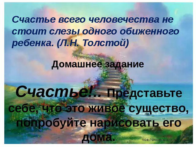 Счастье всего человечества не стоит слезы одного обиженного ребенка. (Л.Н. То...