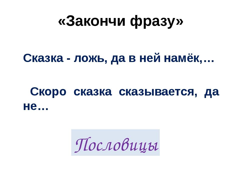 «Закончи фразу»  Сказка - ложь, да в ней намёк,…  Скоро сказка сказывается,...