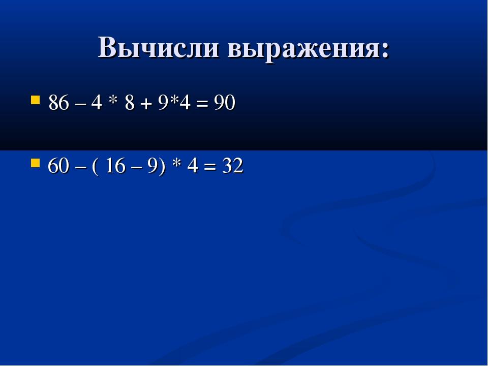 Вычисли выражения: 86 – 4 * 8 + 9*4 = 90 60 – ( 16 – 9) * 4 = 32