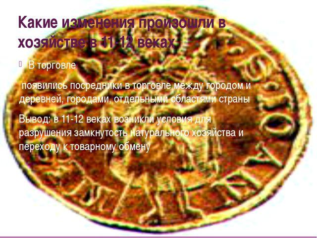 Какие изменения произошли в хозяйстве в 11-12 веках В торговле появились поср...