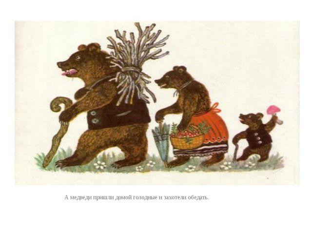 А медведи пришли домой голодные и захотели обедать.