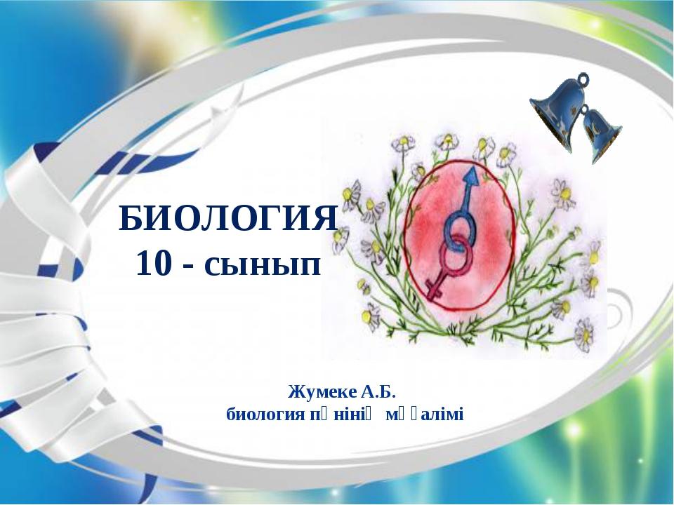 Жумеке А.Б. биология пәнінің мұғалімі БИОЛОГИЯ 10 - сынып